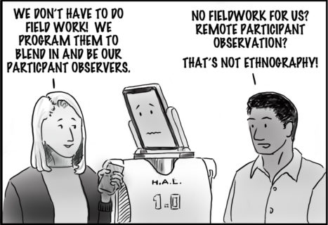 The woman holds up a smart phone in her left hand. The Robot is turned to her and has a concerned look on its face. Woman: We don't have to do Field work! We program them to blend in and be our participant observers!' The Man responds: No fieldwork for us? Remote participant observation? That's not ethnography!'