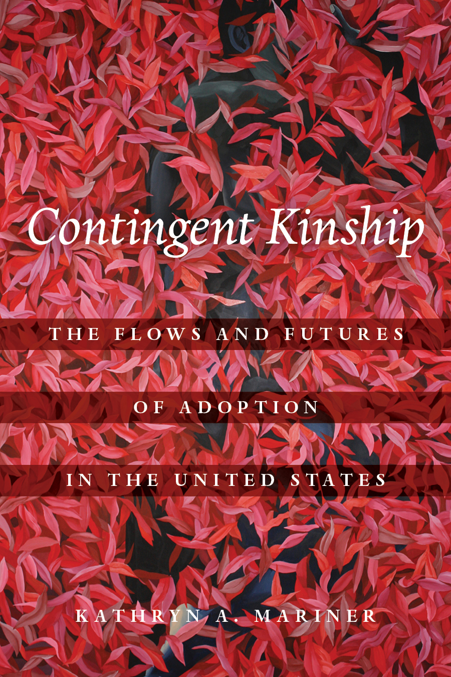 "A book cover for the book Contingent Kinship which depicts the text ""Contingent Kinship: The Flows and Futures of Adoption in the United States"" against a backdrop of red and pink flowers with thin petals."