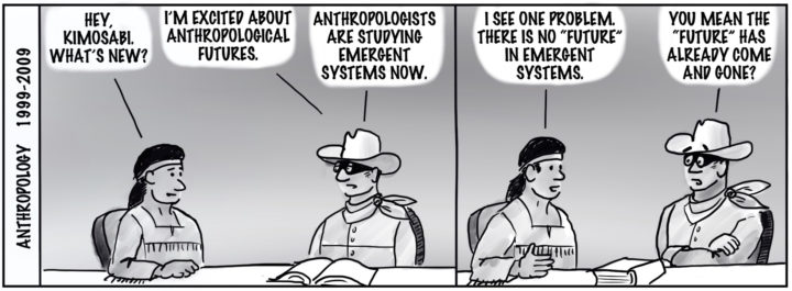 "Anthropology 1999-2009. Tonto and the Lone Ranger sit at a table in front of an open book. Tonto: ""Hey Kimosabi, What's new?"" Ranger: ""I'm excited about anthropological futures. Anthropologists are studying emergent systems now."" Tonto: ""I see one problem, there is no 'future' in emergent systems."" Ranger: 'You mean the 'future' has already come and gone?"""