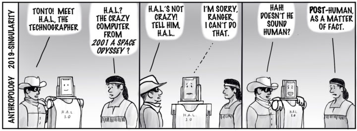 "Anthropology 2019-singularity. Ranger stands next to a robot and says: ""Tonto! Meet H.A.L., the technographer."" Tonto: ""H.A.L.? The Cazy computer from _2001 a Space Odyssey_?"" Ranger: H.A.L.'s not crazy! Tell him, H.A.L."" H.A.L.: I'm sorry Ranger, I can't do that."" Ranger: ""Hah! Doesn't he sound human?"" Tonto: ""POST-human, as a matter of fact."""