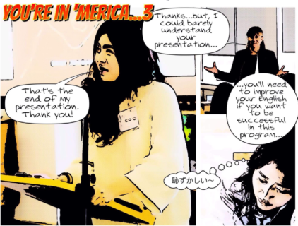 Graphic comic titled 'You're in 'Merica 3...' Comic includes three pictures. The first shows an Asian, female student giving a presentation at a podium. A text bubble represents her as saying: 'That's the end of my presentation. Thank you!' The second picture shows an Anglo teacher with a text bubble saying, 'Thanks…but I could barely understand your presentation…' The third and final image shows the Asian student with a worried look on her face and a thought bubble with text in Japanese.