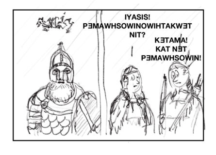 """This image shows the same sketch from above with the armored man speaking in scribbles and the two native people standing side-by-side and looking surprised. However, this time their text reads """"IYASIS! PƎMAWHSOWINOWIHTAKWƎT NIT?"""" and """"KƎTAMA! KAT NƎT PƎMAWHSOWIN!"""""""