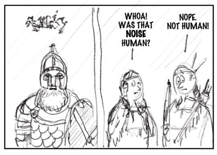 """The image is a sketch divided into two side-by-side panels. On the left, a bearded person in armor opens his mouth and above his head are various unintelligible scribbles representing his speech. In the panel to the right the Wabanaki people stand side by side, both with big eyes, one with their hands on either side of their face in surprise and the other holding the bow appears worried. The person on the left says """"Whoa! Was that noise human?"""" and the person on the right says """"Nope. Not human!"""""""