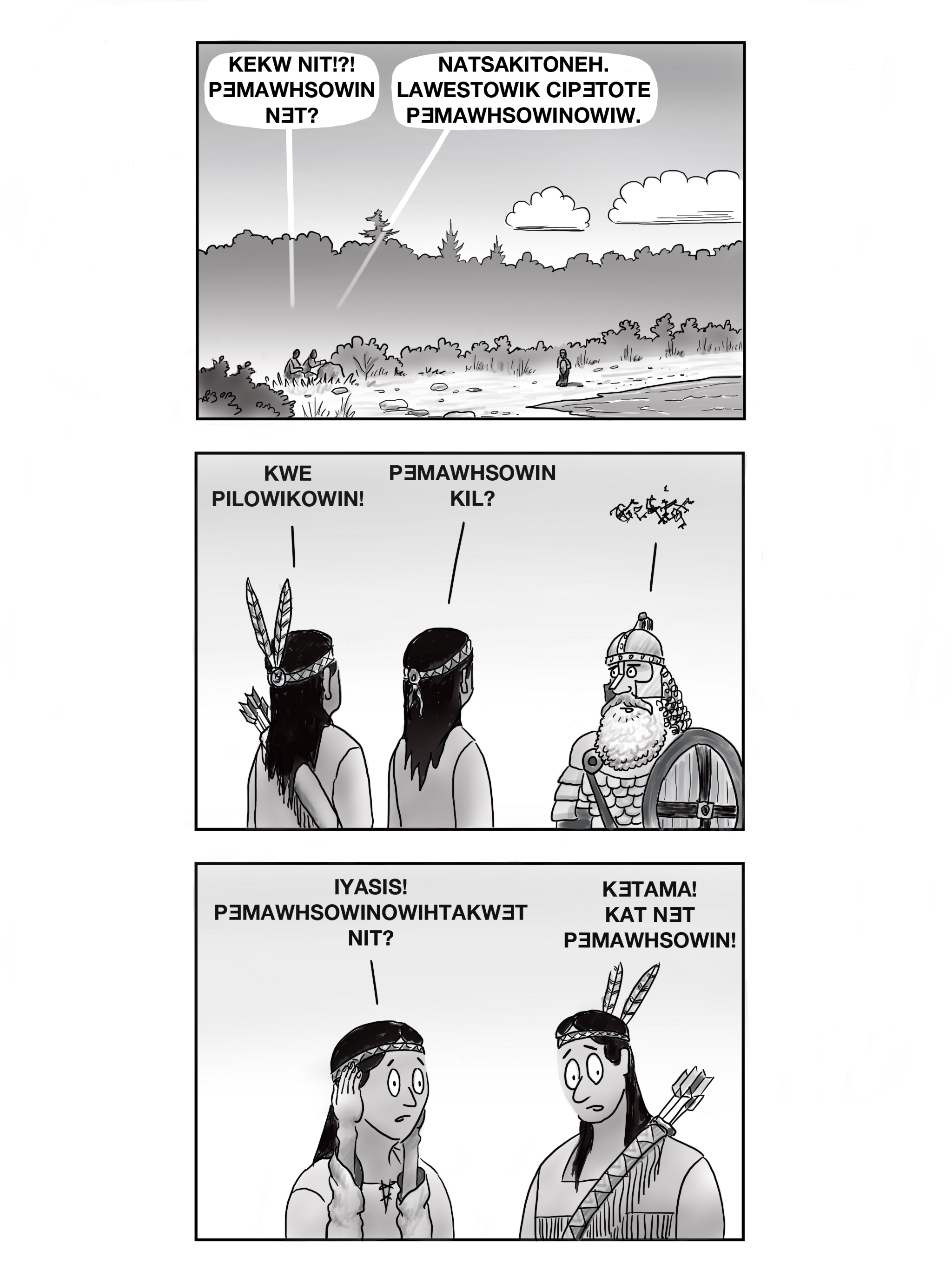 """The image is a three panel comic in black and white. The first panel depicts a shore with bushes and greenery. One person is walking along the shore, two are crouched behind a rock, as one of the crouched figures says """"KEKW NIT!?! PƎMAWHSOWIN NƎT?"""" and the other replies with """"NATSAKITONEH. LAWESTOWIK CIPƎTOTE PƎMAWHSOWINOWIW."""" The next panel depicts two Wabanaki people from behind standing next to each other facing a bearded man in Viking armor. One of the native people says """"KWE PILOWIKOWIN!"""" and the other follows with """"PƎMAWHSOWIN KIL?"""" The bearded man's reply is represented as a tangled scribbled set of lines, unintelligible and unrecognizable as language. The final panel depicts the two native individuals from the front, their eyes wide and looking concerned, the person on the left with their hands up against the sides of their face. The person on the left says """"IYASIS! PƎMAWHSOWINOWIHTAKWƎT NIT?"""" and the other says """"KƎTAMA! KAT NƎT PƎMAWHSOWIN!"""""""