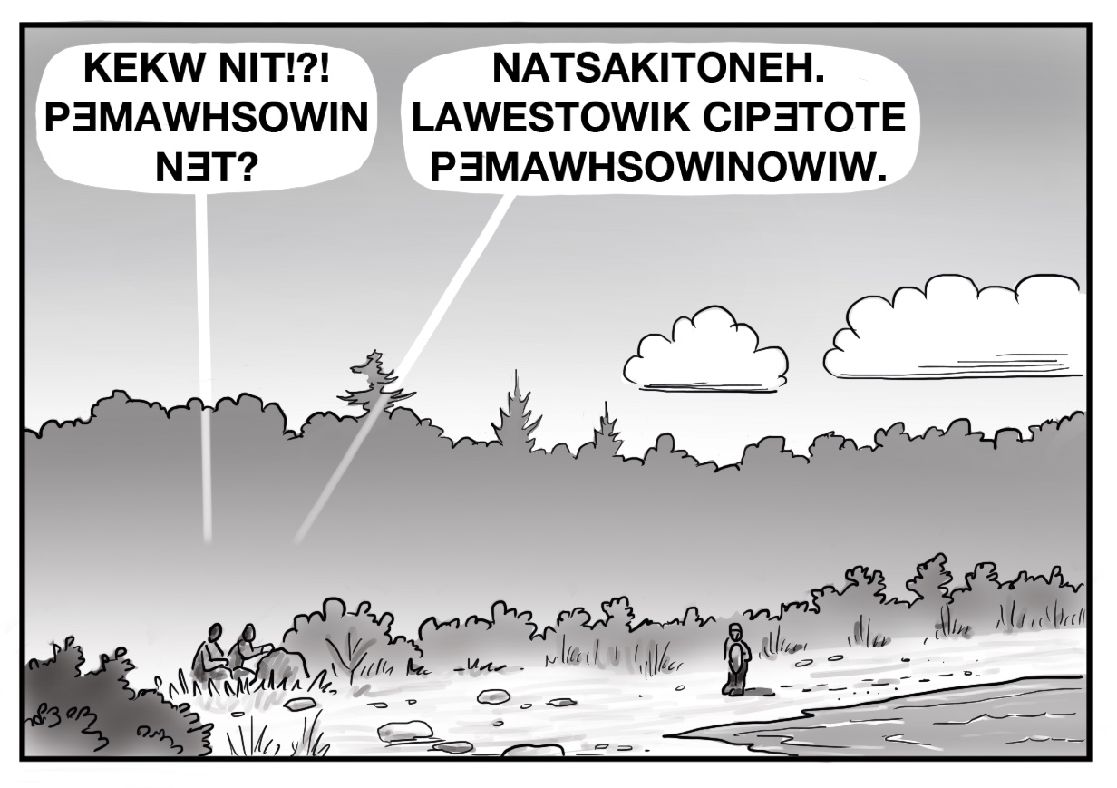 """All images are panels for a comic in black and white. This image depicts a shore with bushes and greenery. One person is walking along the shore, two are crouched behind a rock, as one of the crouched figures says """"KEKW NIT!?! PƎMAWHSOWIN NƎT?"""" and the other replies with """"NATSAKITONEH. LAWESTOWIK CIPƎTOTE PƎMAWHSOWINOWIW."""""""