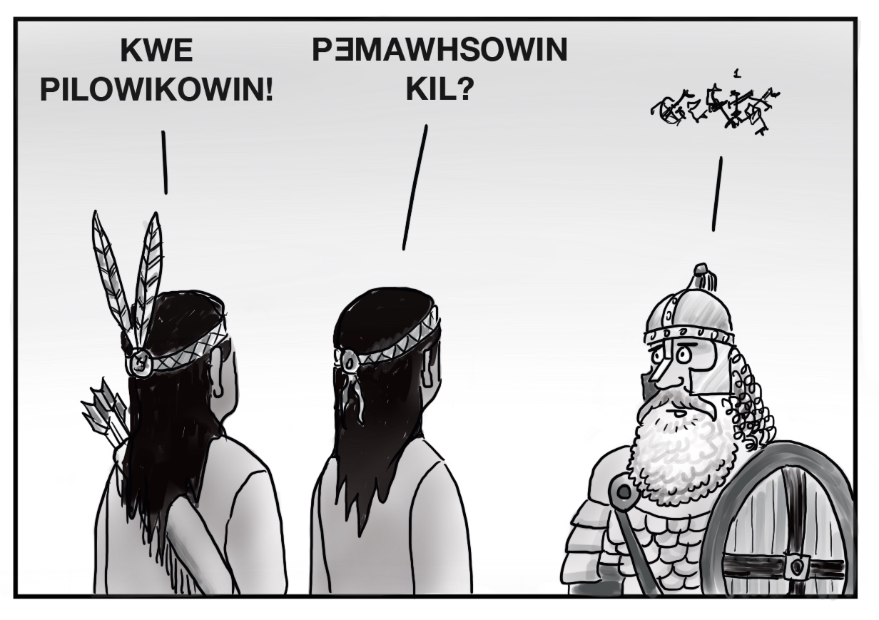 """This image depicts two Wabanaki people from behind standing next to each other facing a bearded man in Viking armor. One of the native people says """"KWE PILOWIKOWIN!"""" and the other follows with """"PƎMAWHSOWIN KIL?"""" The bearded man's reply is represented as a tangled scribbled set of lines, unintelligible and unrecognizable as language."""